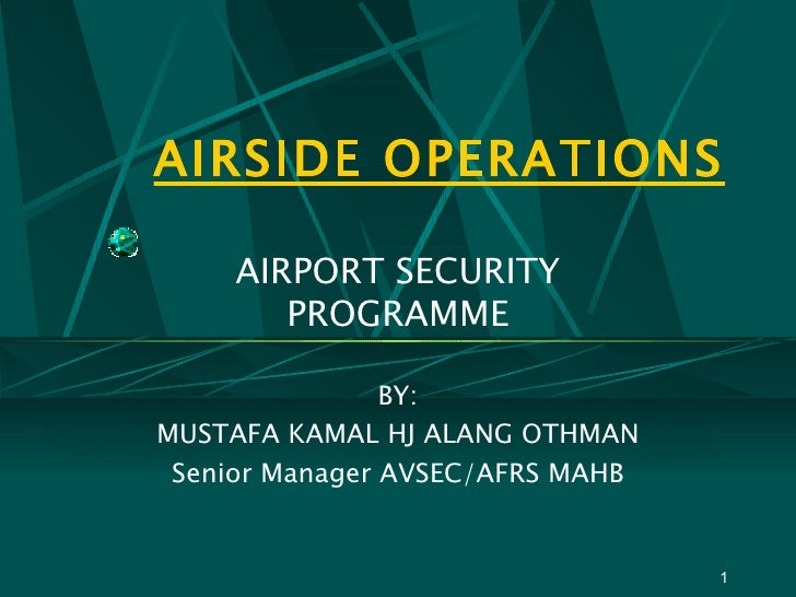 AIRSIDE OPERATIONS AIRPORT SECURITY PROGRAMME BY: MUSTAFA KAMAL HJ ALANG OTHMAN Senior Manager AVSEC/AFRS MAHB