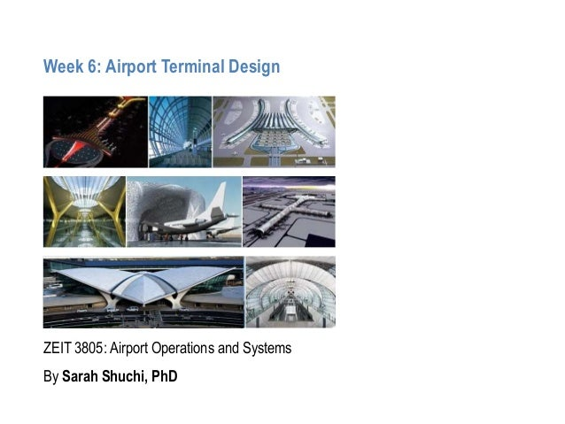 Week 6: Airport Terminal Design ZEIT 3805: Airport Operations and Systems By Sarah Shuchi, PhD