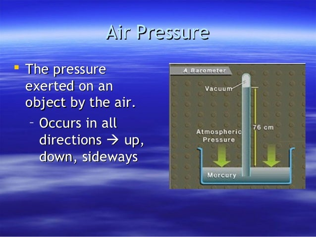 Air Pressure The pressure  exerted on an  object by the air.   – Occurs in all     directions  up,     down, sideways