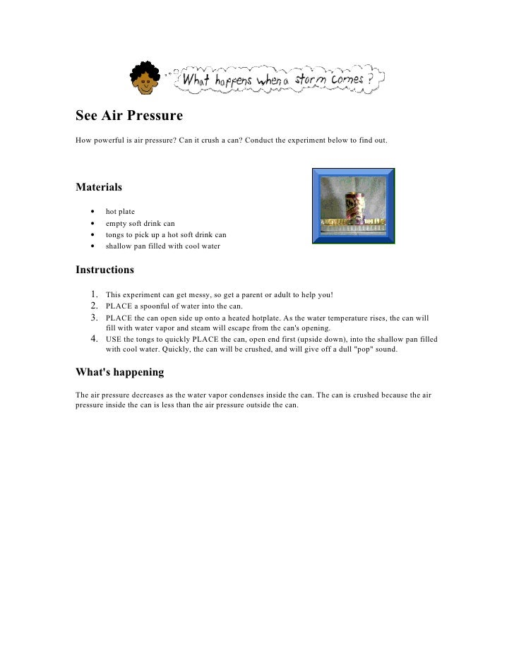 See Air Pressure How powerful is air pressure? Can it crush a can? Conduct the experiment below to find out.     Materials...