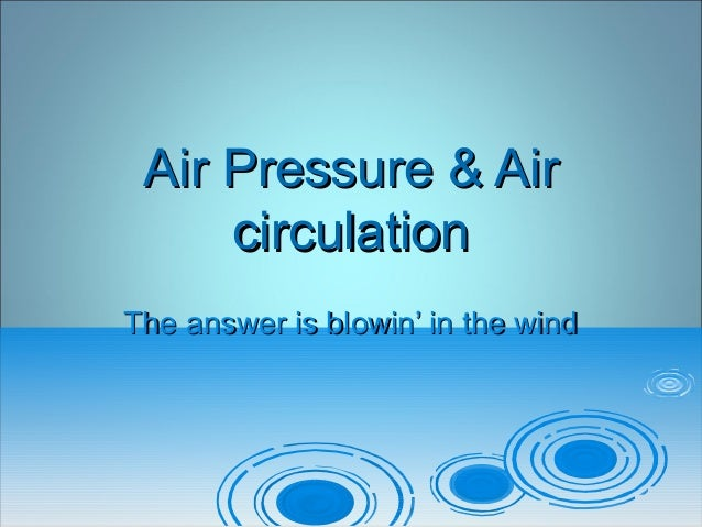 Air Pressure & AirAir Pressure & Air circulationcirculation The answer is blowin' in the windThe answer is blowin' in the ...