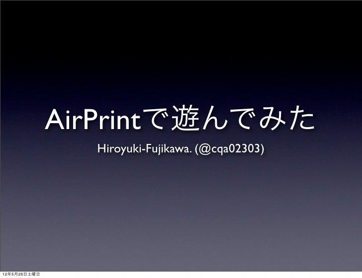 AirPrintで遊んでみた                Hiroyuki-Fujikawa. (@cqa02303)12年5月26日土曜日