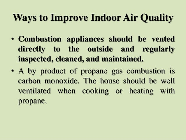 Ways to Improve Indoor Air Quality • Combustion appliances should be vented directly to the outside and regularly inspecte...