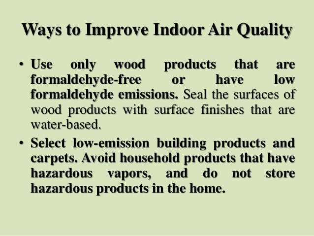 Ways to Improve Indoor Air Quality • Use only wood products that are formaldehyde-free or have low formaldehyde emissions....