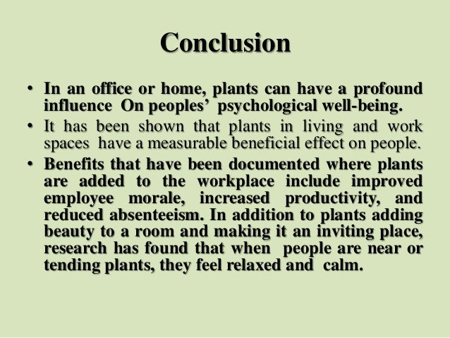 Conclusion • In an office or home, plants can have a profound influence On peoples' psychological well-being. • It has bee...