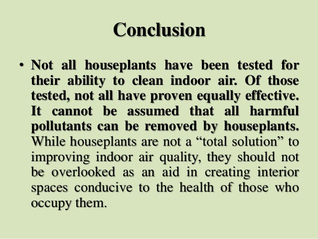Conclusion • Not all houseplants have been tested for their ability to clean indoor air. Of those tested, not all have pro...