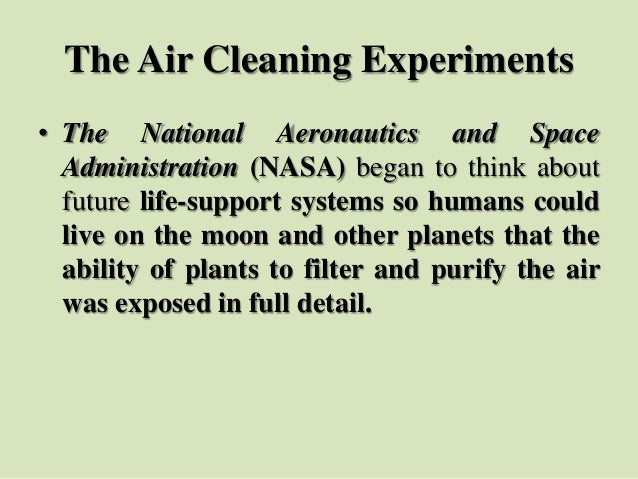 The Air Cleaning Experiments • The National Aeronautics and Space Administration (NASA) began to think about future life-s...