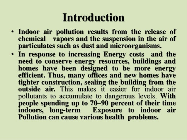 Introduction • Indoor air pollution results from the release of chemical vapors and the suspension in the air of particula...