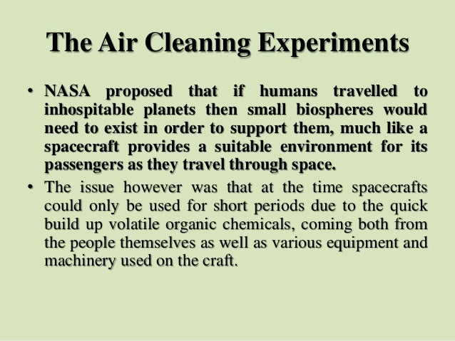 The Air Cleaning Experiments • NASA proposed that if humans travelled to inhospitable planets then small biospheres would ...