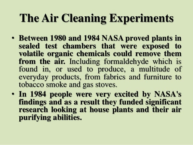 The Air Cleaning Experiments • Between 1980 and 1984 NASA proved plants in sealed test chambers that were exposed to volat...