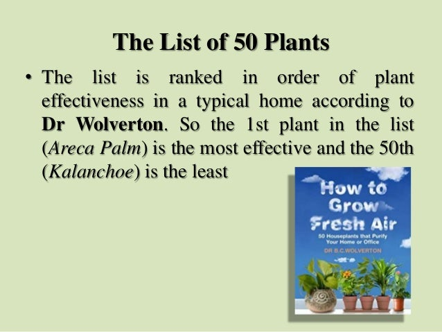 The List of 50 Plants • The list is ranked in order of plant effectiveness in a typical home according to Dr Wolverton. So...