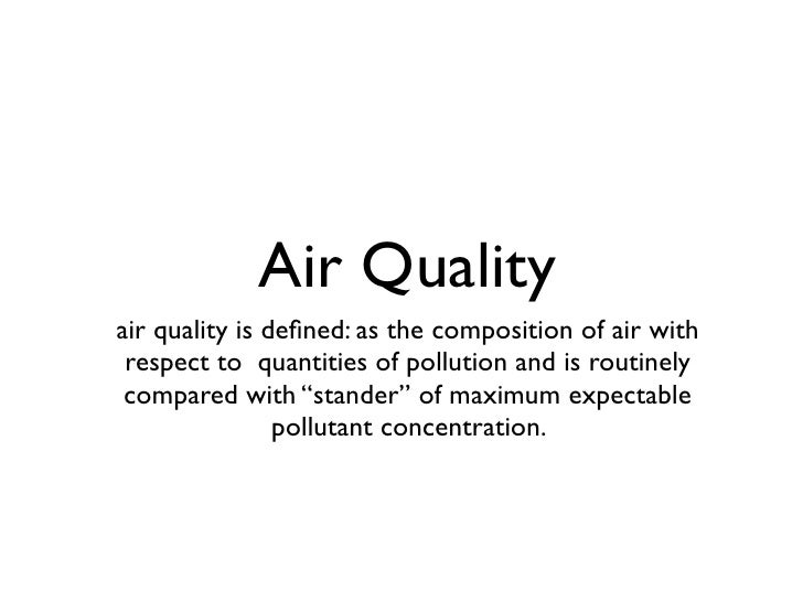 Air Quality air quality is defined: as the composition of air with  respect to quantities of pollution and is routinely  co...