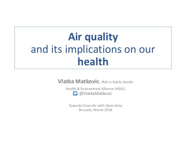 Air quality and its implications on our health Vlatka Matkovic, PhD in Public Health Health & Environment Alliance (HEAL) ...