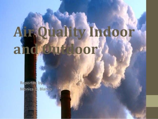 Air Quality Indoor and Outdoor Reported by: Monica D. Blanco
