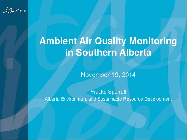 Ambient Air Quality Monitoring in Southern Alberta November 19, 2014 Frauke Spurrell Alberta Environment and Sustainable R...