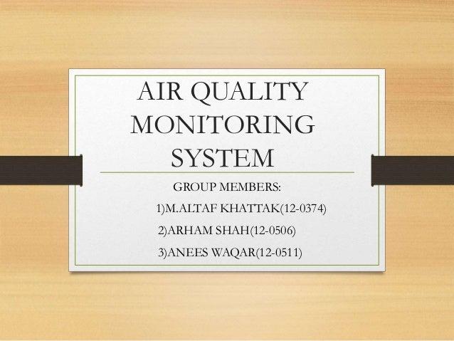 AIR QUALITY MONITORING SYSTEM GROUP MEMBERS: 1)M.ALTAF KHATTAK(12-0374) 2)ARHAM SHAH(12-0506) 3)ANEES WAQAR(12-0511)