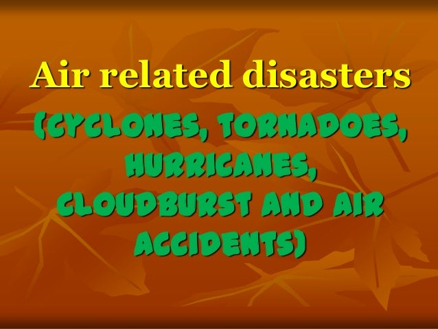 Air related disasters (Cyclones, tornadoes, hurricanes, Cloudburst and air accidents)