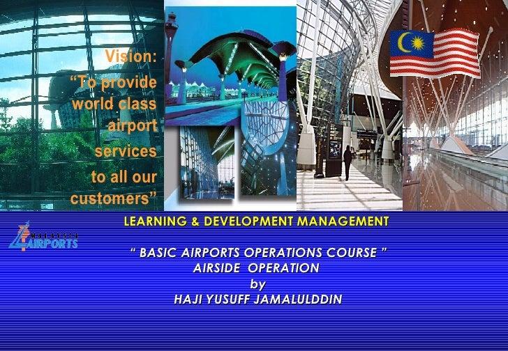 "LEARNING & DEVELOPMENT MANAGEMENT  "" BASIC AIRPORTS OPERATIONS COURSE "" AIRSIDE  OPERATION  by HAJI YUSUFF JAMALULDDIN"