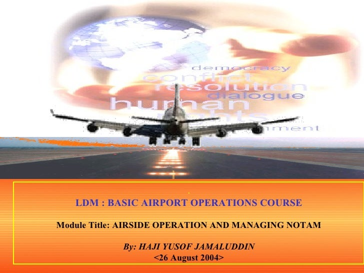 . LDM : BASIC AIRPORT OPERATIONS COURSE Module Title: AIRSIDE OPERATION AND MANAGING NOTAM By: HAJI YUSOF JAMALUDDIN <26 A...