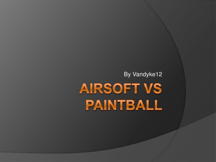 Airsoft VS Paintball <br />By Vandyke12<br />