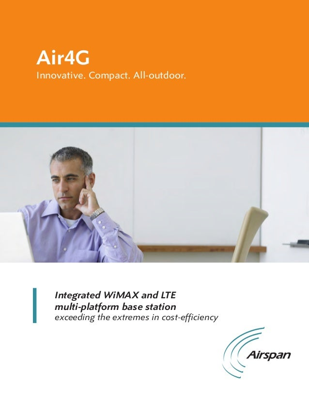 Air4GInnovative. Compact. All-outdoor.Integrated WiMAX and LTEmulti-platform base stationexceeding the extremes in cost-ef...