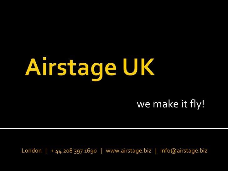 Airstage UK<br />we make it fly!<br />London   |   + 44 208 397 1690   |   www.airstage.biz   |   info@airstage.biz<br />