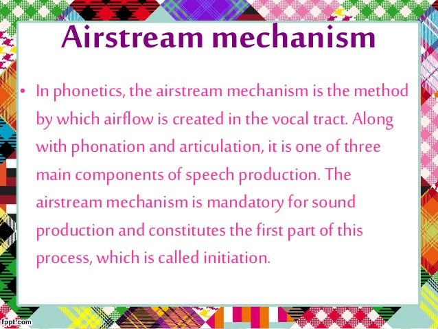 airstream mechanism Airstream mechanisms phonetics: air coming out of the lungs forms the basis  of most speech sounds a downward movement of the rib cage and/or an.