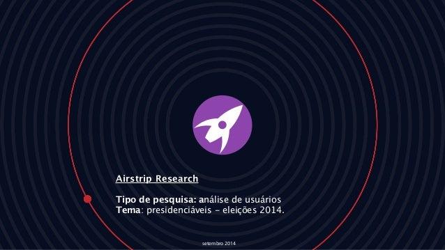 Airstrip Research Tipo de pesquisa: análise de usuários Tema: presidenciáveis - eleições 2014. setembro 2014