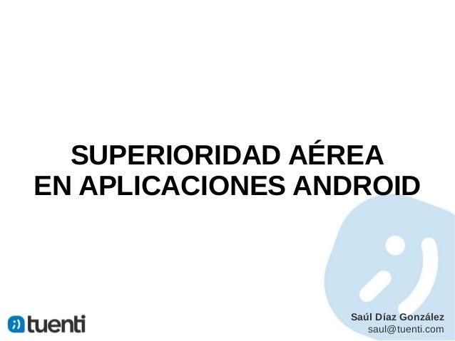 SUPERIORIDAD AÉREAEN APLICACIONES ANDROID                  Saúl Díaz González                     saul@tuenti.com