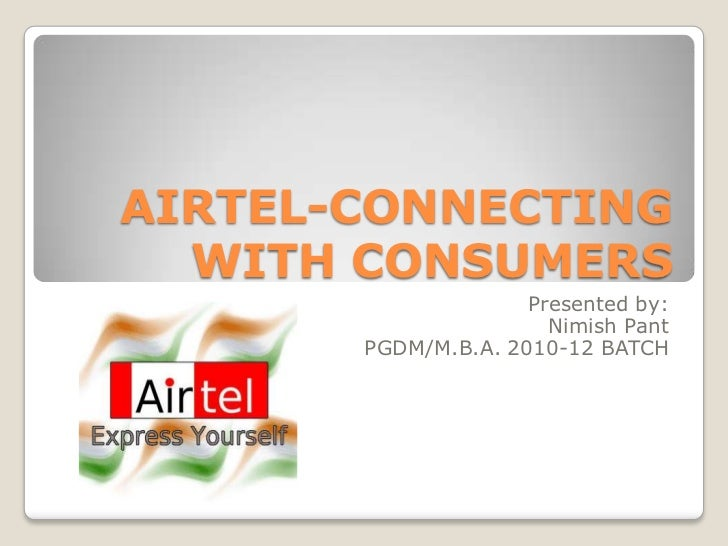 AIRTEL-CONNECTING  WITH CONSUMERS                     Presented by:                       Nimish Pant       PGDM/M.B.A. 20...