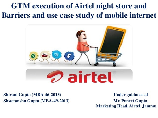 GTM execution of Airtel night store and Barriers and use case study of mobile internet Shivani Gupta (MBA-46-2013) Under g...