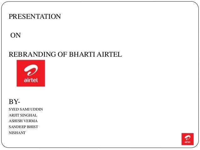 PRESENTATION ON REBRANDING OF BHARTI AIRTEL BY- SYED SAMI UDDIN ARJIT SINGHAL ASHISH VERMA SANDEEP BHIST NISHANT