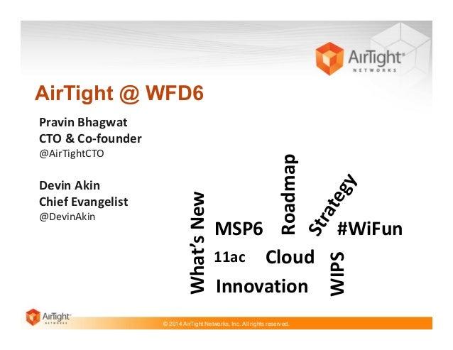 AirTight @ WFD6  @DevinAkin  MSP6  Cloud Innovation  11ac  © 2014 AirTight Networks, Inc. All rights reserved.  #WiFun WIP...