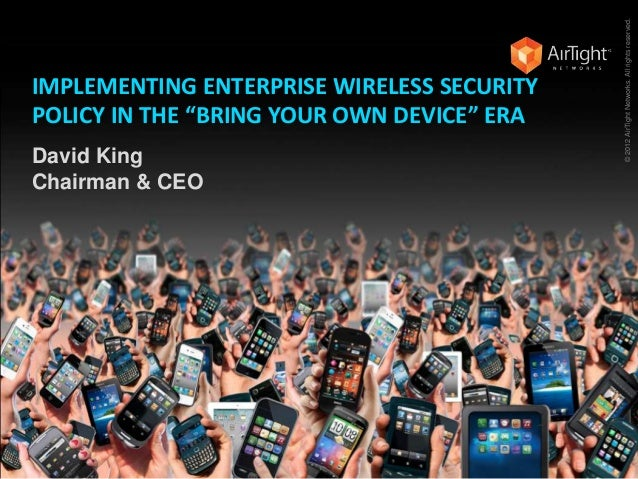 "IMPLEMENTING ENTERPRISE WIRELESS SECURITY POLICY IN THE ""BRING YOUR OWN DEVICE"" ERA David King Chairman & CEO ©2012AirTigh..."