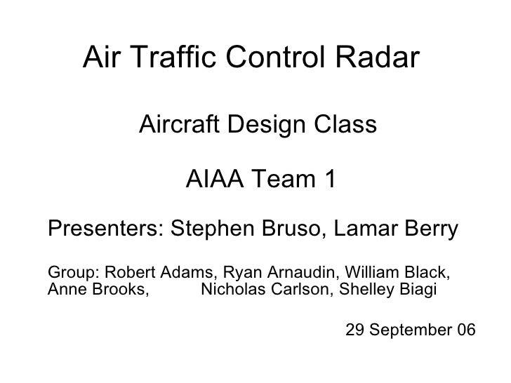 Air Traffic Control Radar Aircraft Design Class  AIAA Team 1 Presenters: Stephen Bruso, Lamar Berry Group: Robert Adams, R...