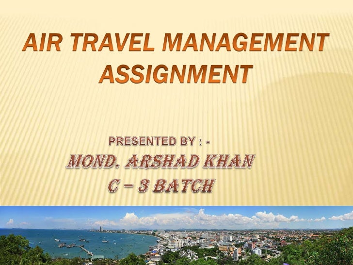 Air TRAVEL management ASSIGNMENT<br />PRESENTED BY : -<br />MOND. ARSHAD KHAN<br />C – 3 BATCH<br />