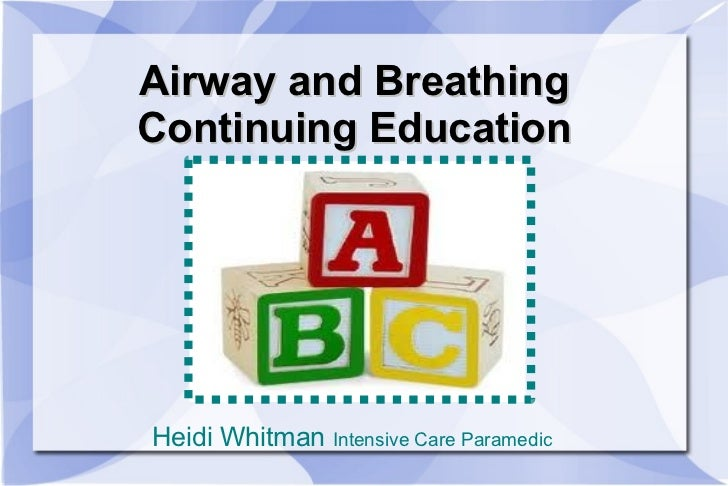 Airway and Breathing Continuing Education <ul><li>Heidi Whitman  Intensive Care Paramedic </li></ul>