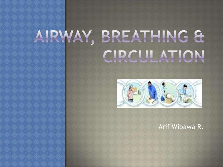 Airway, Breathing & Circulation<br />ArifWibawa R.<br />