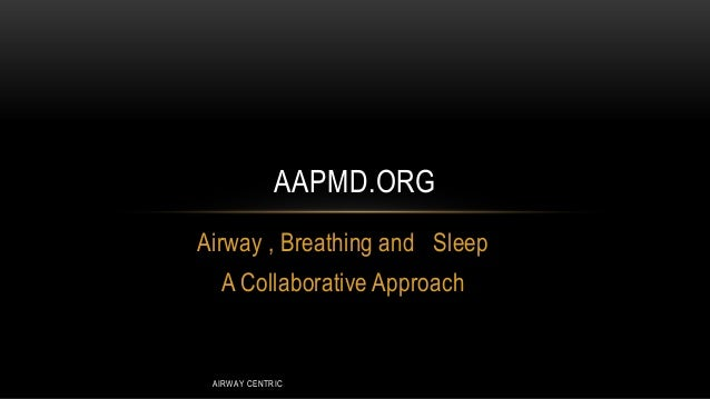 AAPMD.ORG Airway , Breathing and Sleep A Collaborative Approach  AIRWAY CENTRIC