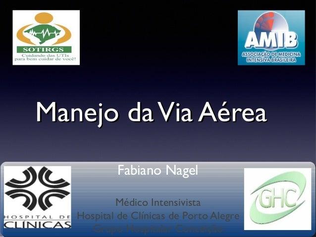 Manejo da Via Aérea Fabiano Nagel Médico Intensivista Hospital de Clínicas de Porto Alegre Grupo Hospitalar Conceição