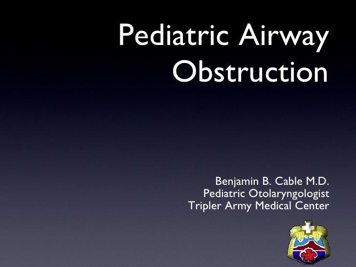 Pediatric Airway Obstruction <ul><li>Benjamin B. Cable M.D. </li></ul><ul><li>Pediatric Otolaryngologist </li></ul><ul><li...