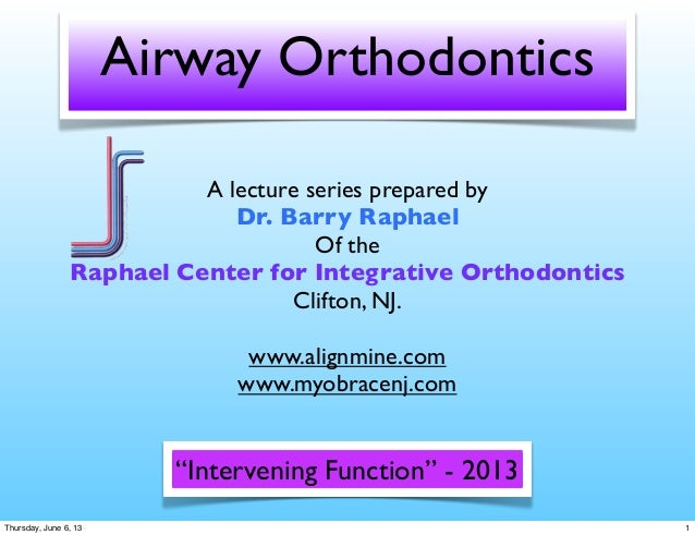 Airway OrthodonticsA lecture series prepared byDr. Barry RaphaelOf theRaphael Center for Integrative OrthodonticsClifton, ...