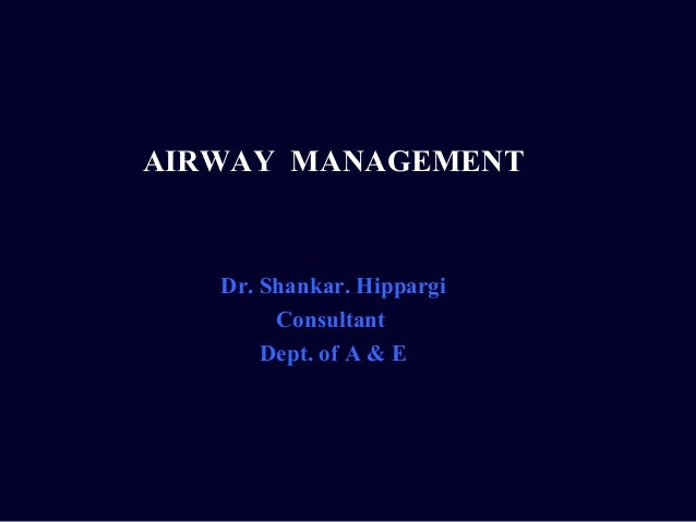 AIRWAY MANAGEMENT   Dr. Shankar. Hippargi        Consultant       Dept. of A & E
