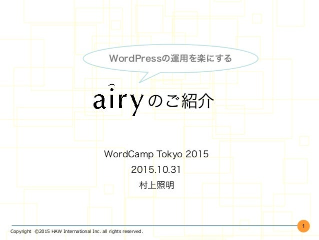 Copyright    ©2015  HAW  International  Inc.  all  rights  reserved.     のご紹介 WordCamp Tokyo 2015 2015.10.31 村上照明 1 WordPr...