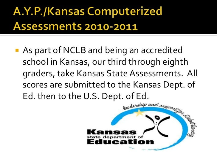 A.Y.P./Kansas Computerized Assessments 2010-2011<br />As part of NCLB and being an accredited  school in Kansas, our third...