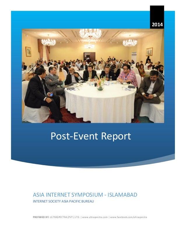 Post-Event Report  2014  ASIA INTERNET SYMPOSIUM - ISLAMABAD  INTERNET SOCIETY ASIA PACIFIC BUREAU  PREPARED BY: ULTRASPEC...