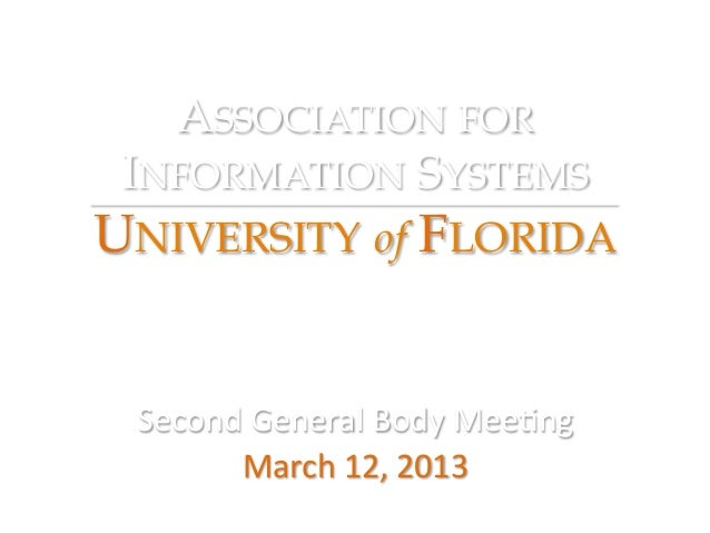 ASSOCIATION FOR INFORMATION SYSTEMSUNIVERSITY of FLORIDA Second General Body Mee/ng        March 12, 2013   ...