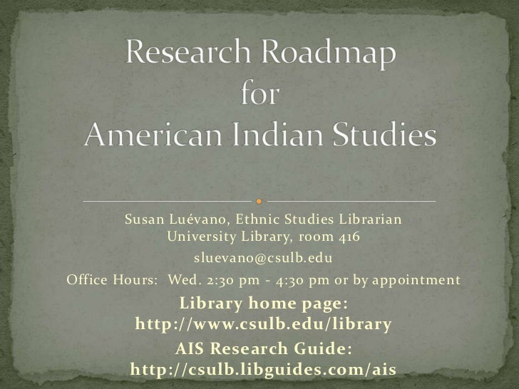 Research Roadmap forAmerican Indian Studies<br />Susan Luévano, Ethnic Studies LibrarianUniversity Library, room 416<br />...