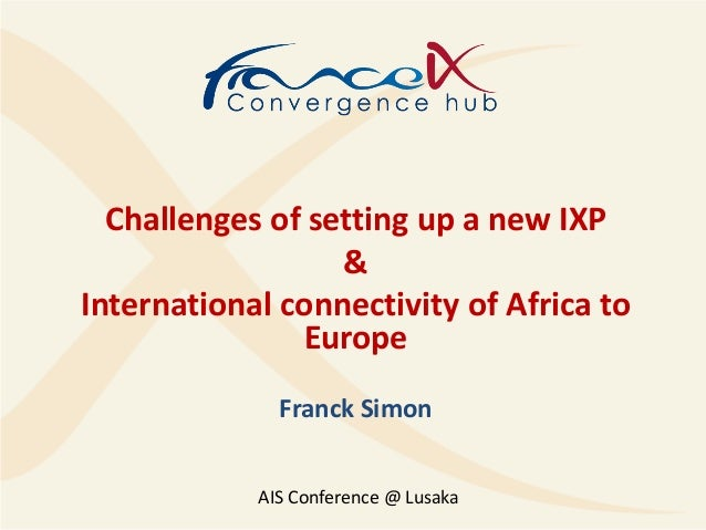 Challenges of setting up a new IXP&International connectivity of Africa toEuropeFranck SimonAIS Conference @ Lusaka