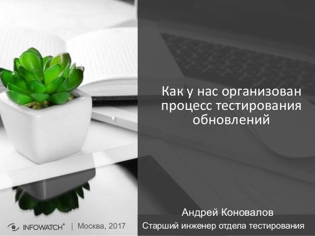 Как у нас организован процесс тестирования обновлений | Москва, 2017 Андрей Коновалов Старший инженер отдела тестирования
